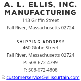 A. L. ELLIS, INC. manufacturing 113 Griffin Street Fall River, Massachusetts 02724 SHIPPING ADDRESS 460 Globe Street Fall River, Massachusetts 02724 P: 508-672-4799 F: 508-672-4808 E: customerservice@elliscurtain.com